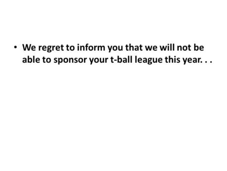 I am sorry I will not be able to sponsor a T-ball team this year.