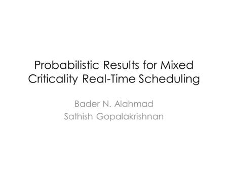 Probabilistic Results for Mixed Criticality Real-Time Scheduling Bader N. Alahmad Sathish Gopalakrishnan.