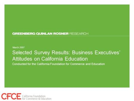 March 2007 Conducted for the California Foundation for Commerce and Education Selected Survey Results: Business Executives' Attitudes on California Education.