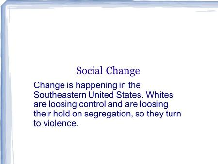 Social Change Change is happening in the Southeastern United States. Whites are loosing control and are loosing their hold on segregation, so they turn.