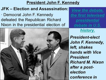 View the debate, the first televised presidential debate in U.S. history. President John F. Kennedy JFK – Election and Assassination: · Democrat John F.
