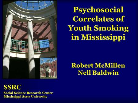 Psychosocial Correlates of Youth Smoking in Mississippi Robert McMillen Nell Baldwin SSRC Social Science Research Center Mississippi State University.