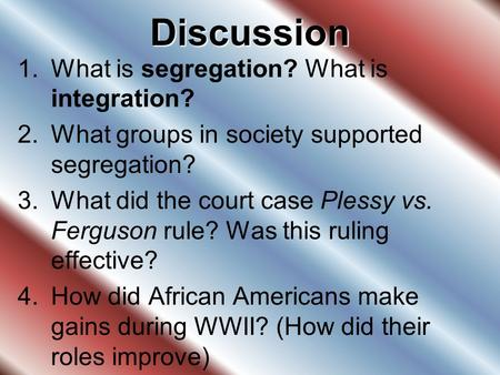 Discussion 1.What is segregation? What is integration? 2.What groups in society supported segregation? 3.What did the court case Plessy vs. Ferguson rule?