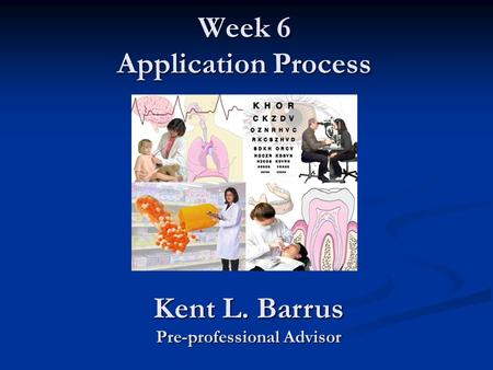 Week 6 Application Process Kent L. Barrus Pre-professional Advisor.