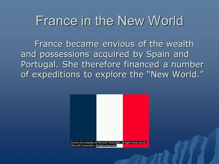 France in the New World France became envious of the wealth and possessions acquired by Spain and Portugal. She therefore financed a number of expeditions.