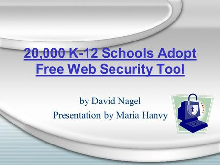 20,000 K-12 Schools Adopt Free Web Security Tool 20,000 K-12 Schools Adopt Free Web Security Tool by David Nagel Presentation by Maria Hanvy by David.