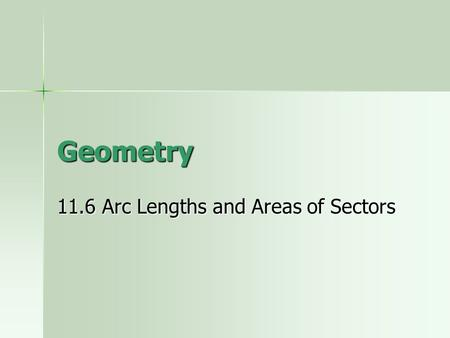 Geometry 11.6 Arc Lengths and Areas of Sectors. Arc Length The length of part of the circumference. The length of the arc depends on what two things?
