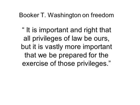 "Booker T. Washington on freedom "" It is important and right that all privileges of law be ours, but it is vastly more important that we be prepared for."