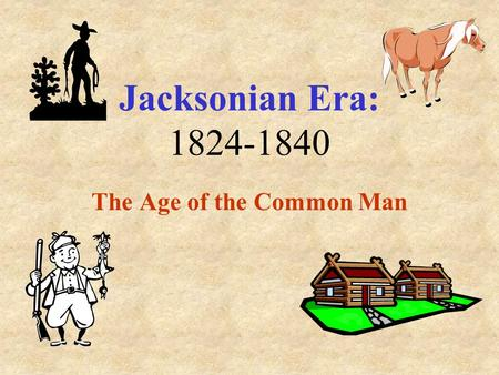 Jacksonian Era: 1824-1840 The Age of the Common Man.