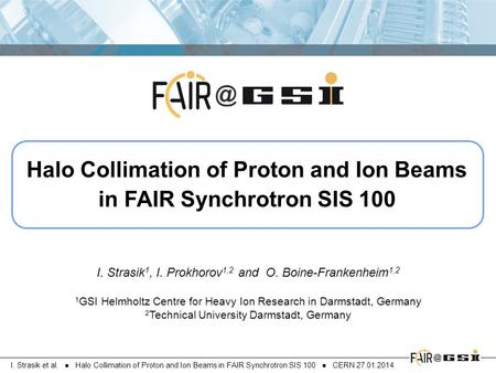 I. Strasik et al. ● Halo Collimation of Proton and Ion Beams in FAIR Synchrotron SIS 100 ● CERN 27.01.2014 Halo Collimation of Proton and Ion Beams in.
