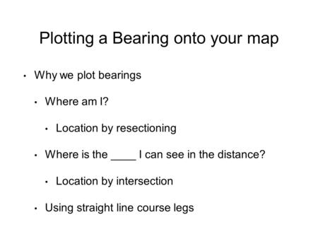 Plotting a Bearing onto your map Why we plot bearings Where am I? Location by resectioning Where is the ____ I can see in the distance? Location by intersection.
