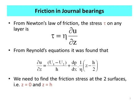 1 Friction in Journal bearings From Newton's law of friction, the stress  on any layer is From Reynold's equations it was found that We need to find the.