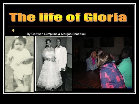 By Garrison Lumpkins & Morgan Shadduck. Gloria's childhood and family Gloria was born in 1941 at the start of WW2 in Jackson Mississippi. Here we have.