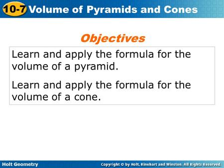 Holt Geometry 10-7 Volume of Pyramids and Cones Learn and apply the formula for the volume of a pyramid. Learn and apply the formula for the volume of.