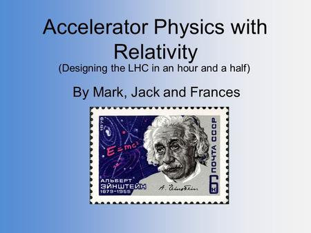 Accelerator Physics with Relativity By Mark, Jack and Frances (Designing the LHC in an hour and a half)
