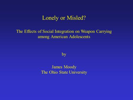 Lonely or Misled? The Effects of Social Integration on Weapon Carrying among American Adolescents by James Moody The Ohio State University.