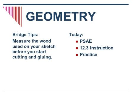 GEOMETRY Today: PSAE 12.3 Instruction Practice Bridge Tips: Measure the wood used on your sketch before you start cutting and gluing.