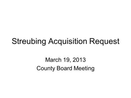 Streubing Acquisition Request March 19, 2013 County Board Meeting.