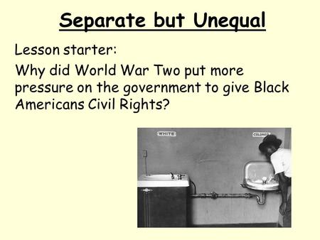 Separate but Unequal Lesson starter: Why did World War Two put more pressure on the government to give Black Americans Civil Rights?