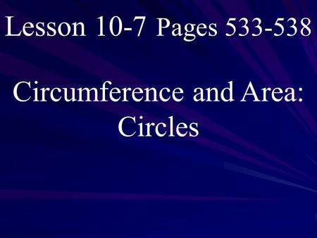 Lesson 10-7 Pages 533-538 Circumference and Area: Circles.