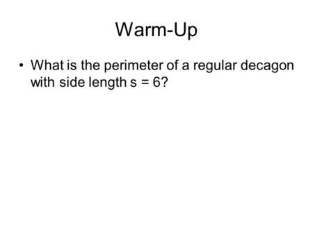 Warm-Up What is the perimeter of a regular decagon with side length s = 6?