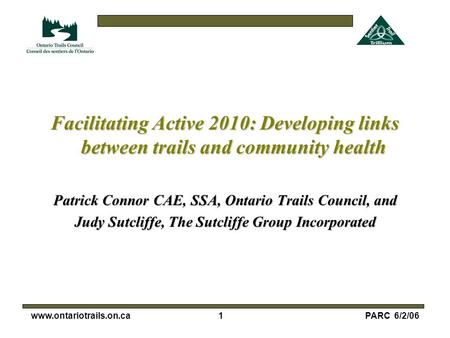 1www.ontariotrails.on.caPARC 6/2/06 Facilitating Active 2010: Developing links between trails and community health Patrick Connor CAE, SSA, Ontario Trails.