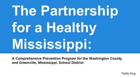 The Partnership for a Healthy Mississippi: A Comprehensive Prevention Program for the Washington County and Greenville, Mississippi, School District Teddy.