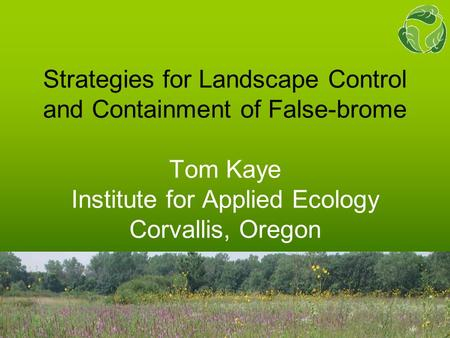 Strategies for Landscape Control and Containment of False-brome Tom Kaye Institute for Applied Ecology Corvallis, Oregon.