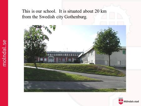 Molndal.se This is our school. It is situated about 20 km from the Swedish city Gothenburg.