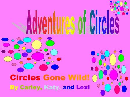 Circles Gone Wild! By Carley, Katy, and Lexi. Two Dimensional Circles A circle is a closed plane figure with all of its points the same distance from.