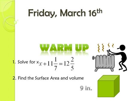 Friday, March 16 th 1.Solve for x 2. Find the Surface Area and volume.