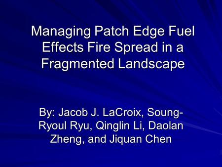 Managing Patch Edge Fuel Effects Fire Spread in a Fragmented Landscape By: Jacob J. LaCroix, Soung- Ryoul Ryu, Qinglin Li, Daolan Zheng, and Jiquan Chen.