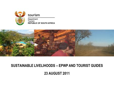 SUSTAINABLE LIVELIHOODS – EPWP AND TOURIST GUIDES 23 AUGUST 2011.