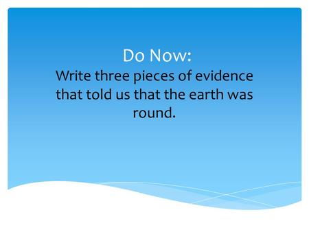 Do Now: Write three pieces of evidence that told us that the earth was round.