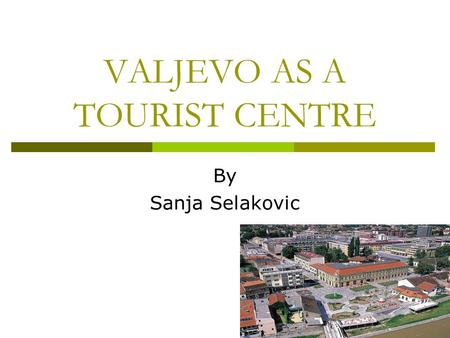 VALJEVO AS A TOURIST CENTRE By Sanja Selakovic. Location  Valjevo is 100 km from Belgrade, in West Serbia.  It is connected with regional roads and.