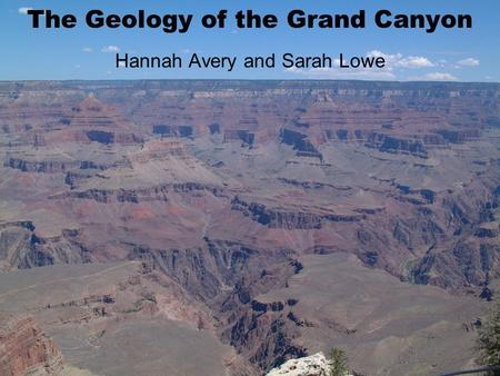 The Geology of the Grand Canyon Hannah Avery and Sarah Lowe.