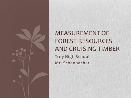 Troy High School Mr. Schanbacher MEASUREMENT OF FOREST RESOURCES AND CRUISING TIMBER.
