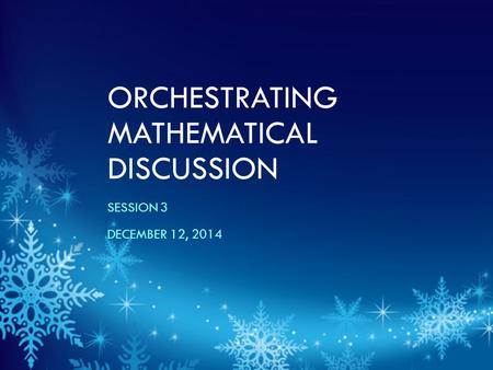 ORCHESTRATING MATHEMATICAL DISCUSSION SESSION 3 DECEMBER 12, 2014.