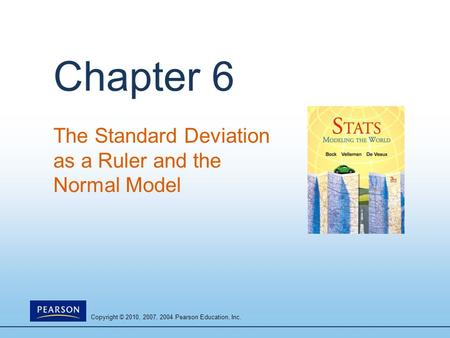 Copyright © 2010, 2007, 2004 Pearson Education, Inc. Chapter 6 The Standard Deviation as a Ruler and the Normal Model.