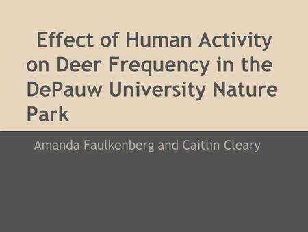 Effect of Human Activity on Deer Frequency in the DePauw University Nature Park Amanda Faulkenberg and Caitlin Cleary.