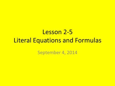 Lesson 2-5 Literal Equations and Formulas September 4, 2014.