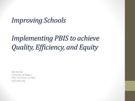 Improving Schools Implementing PBIS to achieve Quality, Efficiency, and Equity Rob Horner University of Oregon OSEP TA-Center on PBIS www.pbis.org.