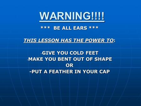 WARNING!!!! *** BE ALL EARS *** THIS LESSON HAS THE POWER TO: - GIVE YOU COLD FEET - MAKE YOU BENT OUT OF SHAPE OR -PUT A FEATHER IN YOUR CAP.