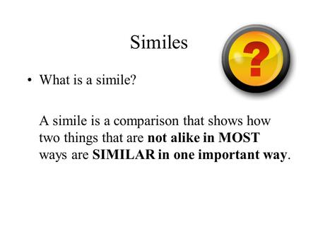 Similes What is a simile? A simile is a comparison that shows how two things that are not alike in MOST ways are SIMILAR in one important way.