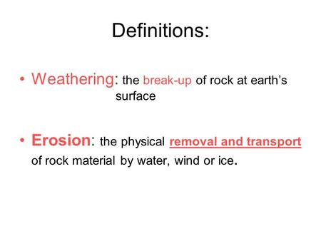 Definitions: Weathering: the break-up of rock at earth's surface Erosion: the physical removal and transport of rock material by water, wind or ice.