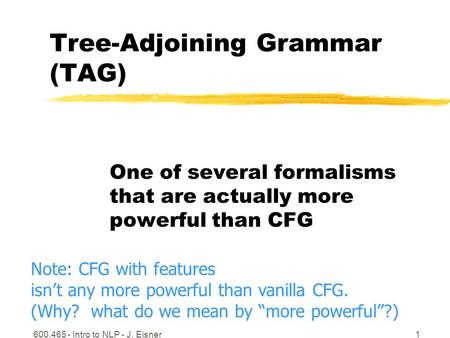 600.465 - Intro to NLP - J. Eisner1 Tree-Adjoining Grammar (TAG) One of several formalisms that are actually more powerful than CFG Note: CFG with features.