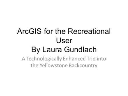 ArcGIS for the Recreational User By Laura Gundlach A Technologically Enhanced Trip into the Yellowstone Backcountry.