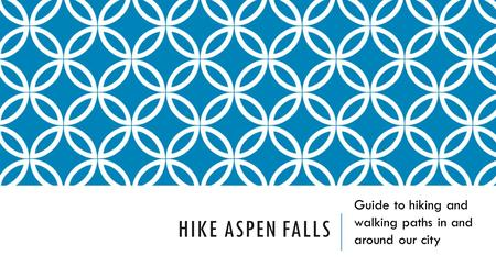 HIKE ASPEN FALLS Guide to hiking and walking paths in and around our city.