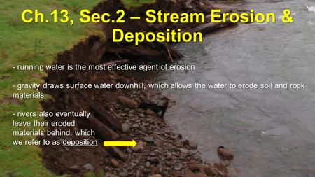 Ch.13, Sec.2 – Stream Erosion & Deposition - running water is the most effective agent of erosion - gravity draws surface water downhill, which allows.