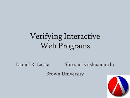 Verifying Interactive Web Programs Daniel R. Licata Shriram Krishnamurthi Brown University.